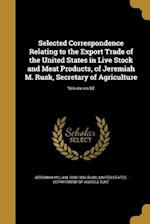 Selected Correspondence Relating to the Export Trade of the United States in Live Stock and Meat Products, of Jeremiah M. Rusk, Secretary of Agricultu af Jeremiah McLain 1830-1893 Rusk