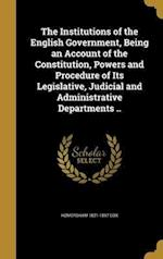 The Institutions of the English Government, Being an Account of the Constitution, Powers and Procedure of Its Legislative, Judicial and Administrative af Homersham 1821-1897 Cox