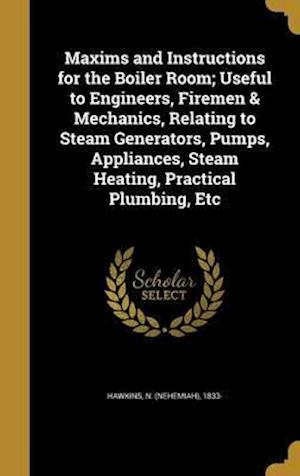 Bog, hardback Maxims and Instructions for the Boiler Room; Useful to Engineers, Firemen & Mechanics, Relating to Steam Generators, Pumps, Appliances, Steam Heating,