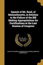 Speech of Mr. Reed, of Massachusetts, in Relation to the Failure of the Bill Making Appropriations for Fortifications at the Last Session of Congress af John 1781-1860 Reed
