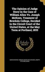 The Opinion of Judge Story in the Case of William Allen vs. Joseph McKeen, Treasurer of Bowdoin College, Decided in the Circuit Court of the United St af Joseph 1779-1845 Story