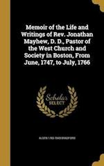 Memoir of the Life and Writings of REV. Jonathan Mayhew, D. D., Pastor of the West Church and Society in Boston, from June, 1747, to July, 1766 af Alden 1765-1843 Bradford