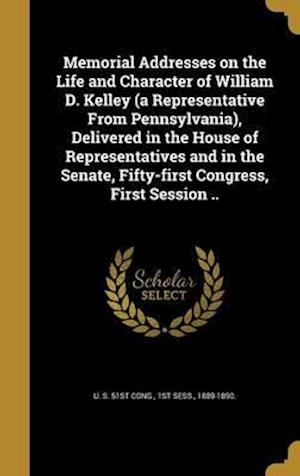 Bog, hardback Memorial Addresses on the Life and Character of William D. Kelley (a Representative from Pennsylvania), Delivered in the House of Representatives and