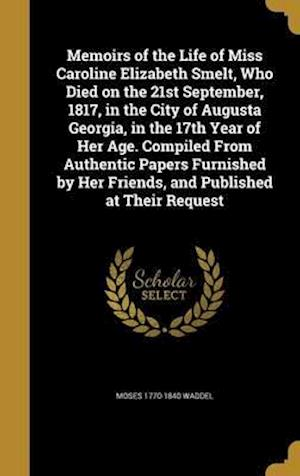 Bog, hardback Memoirs of the Life of Miss Caroline Elizabeth Smelt, Who Died on the 21st September, 1817, in the City of Augusta Georgia, in the 17th Year of Her Ag af Moses 1770-1840 Waddel
