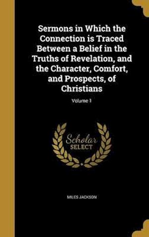 Bog, hardback Sermons in Which the Connection Is Traced Between a Belief in the Truths of Revelation, and the Character, Comfort, and Prospects, of Christians; Volu af Miles Jackson