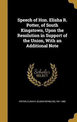 Bog, hardback Speech of Hon. Elisha R. Potter, of South Kingstown, Upon the Resolution in Support of the Union, with an Additional Note