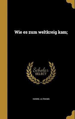 Bog, hardback Wie Es Zum Weltkreig Kam; af Hanns Altmann