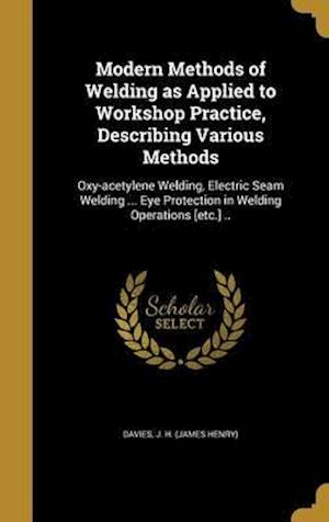Bog, hardback Modern Methods of Welding as Applied to Workshop Practice, Describing Various Methods