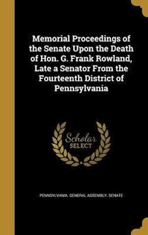 Bog, hardback Memorial Proceedings of the Senate Upon the Death of Hon. G. Frank Rowland, Late a Senator from the Fourteenth District of Pennsylvania