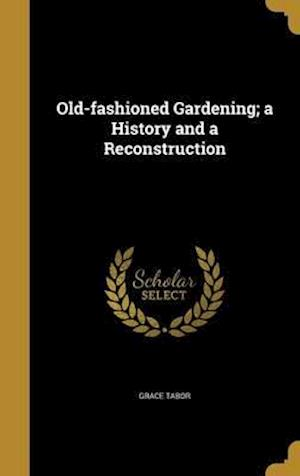 Bog, hardback Old-Fashioned Gardening; A History and a Reconstruction af Grace Tabor