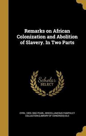 Bog, hardback Remarks on African Colonization and Abolition of Slavery. in Two Parts af Cyril 1805-1865 Pearl
