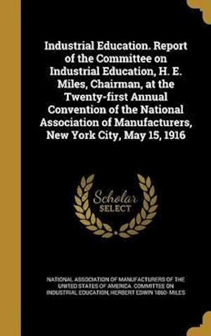 Bog, hardback Industrial Education. Report of the Committee on Industrial Education, H. E. Miles, Chairman, at the Twenty-First Annual Convention of the National As af Herbert Edwin 1860- Miles