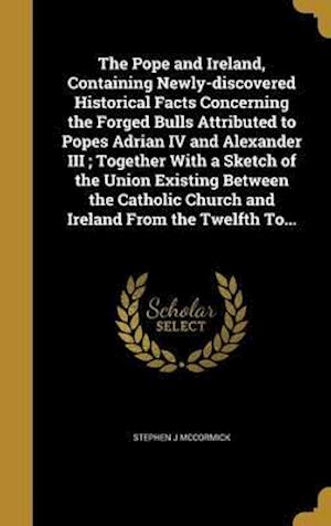Bog, hardback The Pope and Ireland, Containing Newly-Discovered Historical Facts Concerning the Forged Bulls Attributed to Popes Adrian IV and Alexander III; Togeth af Stephen J. McCormick