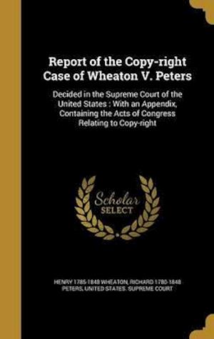 Bog, hardback Report of the Copy-Right Case of Wheaton V. Peters af Henry 1785-1848 Wheaton, Richard 1780-1848 Peters