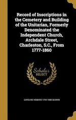 Record of Inscriptions in the Cemetery and Building of the Unitarian, Formerly Denominated the Independent Church, Archdale Street, Charleston, S.C., af Caroline Howard 1794-1888 Gilman