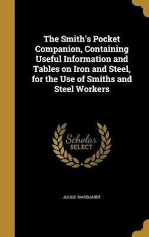 Bog, hardback The Smith's Pocket Companion, Containing Useful Information and Tables on Iron and Steel, for the Use of Smiths and Steel Workers af Julius Marquardt