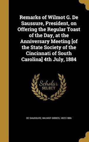 Bog, hardback Remarks of Wilmot G. de Saussure, President, on Offering the Regular Toast of the Day, at the Anniversary Meeting [Of the State Society of the Cincinn