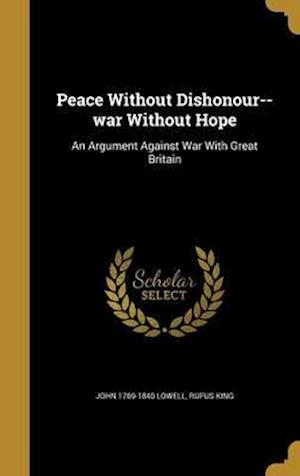 Bog, hardback Peace Without Dishonour--War Without Hope af John 1769-1840 Lowell, Rufus King
