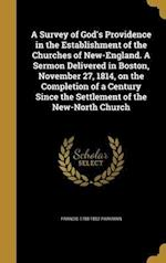 A Survey of God's Providence in the Establishment of the Churches of New-England. a Sermon Delivered in Boston, November 27, 1814, on the Completion o af Francis 1788-1852 Parkman