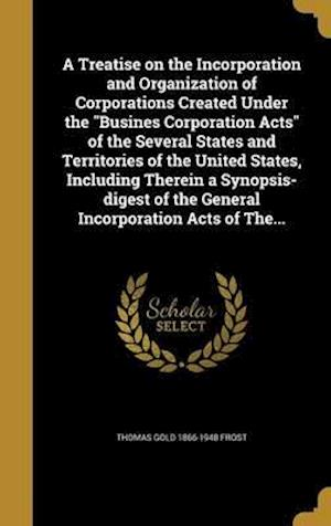 Bog, hardback A Treatise on the Incorporation and Organization of Corporations Created Under the Busines Corporation Acts of the Several States and Territories of t af Thomas Gold 1866-1948 Frost