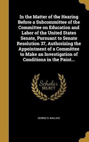 Bog, hardback In the Matter of the Hearing Before a Subcommittee of the Committee on Education and Labor of the United States Senate, Pursuant to Senate Resolution af George S. Wallace