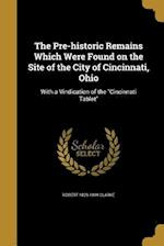 The Pre-Historic Remains Which Were Found on the Site of the City of Cincinnati, Ohio af Robert 1829-1899 Clarke