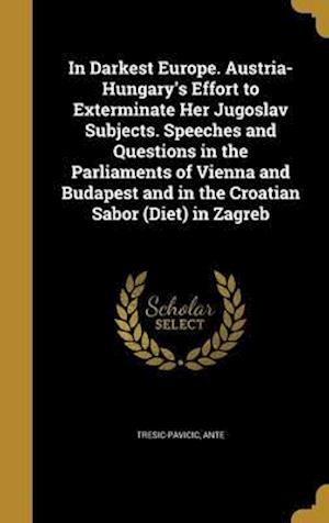 Bog, hardback In Darkest Europe. Austria-Hungary's Effort to Exterminate Her Jugoslav Subjects. Speeches and Questions in the Parliaments of Vienna and Budapest and
