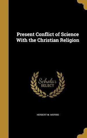 Bog, hardback Present Conflict of Science with the Christian Religion af Herbert W. Morris