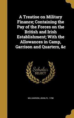 Bog, hardback A Treatise on Military Finance; Containing the Pay of the Forces on the British and Irish Establishment; With the Allowances in Camp, Garrison and Qua