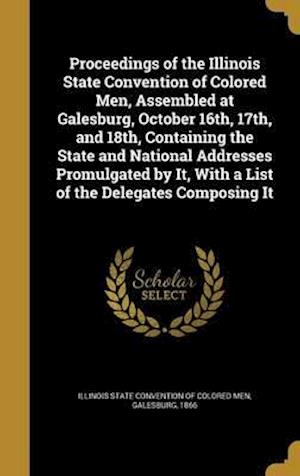 Bog, hardback Proceedings of the Illinois State Convention of Colored Men, Assembled at Galesburg, October 16th, 17th, and 18th, Containing the State and National A