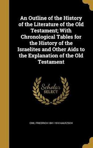 Bog, hardback An  Outline of the History of the Literature of the Old Testament; With Chronological Tables for the History of the Israelites and Other AIDS to the E af Emil Friedrich 1841-1910 Kautzsch
