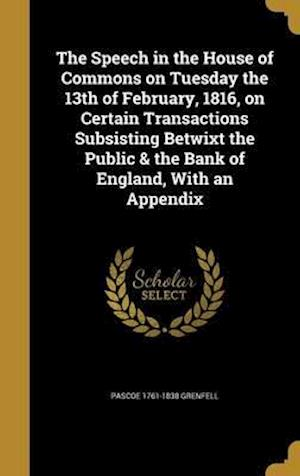 Bog, hardback The Speech in the House of Commons on Tuesday the 13th of February, 1816, on Certain Transactions Subsisting Betwixt the Public & the Bank of England, af Pascoe 1761-1838 Grenfell