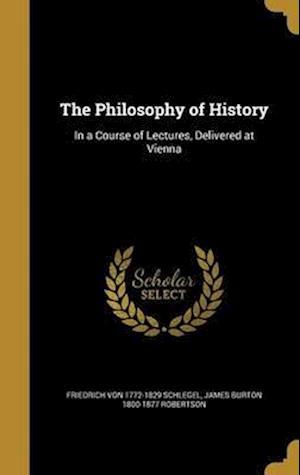 Bog, hardback The Philosophy of History af Friedrich Von 1772-1829 Schlegel, James Burton 1800-1877 Robertson