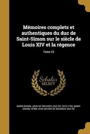 Bog, paperback Memoires Complets Et Authentiques Du Duc de Saint-Simon Sur Le Siecle de Louis XIV Et La Regence; Tome 13