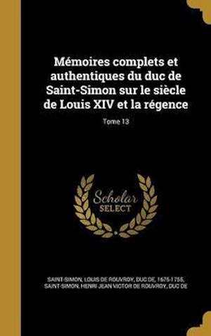 Bog, hardback Memoires Complets Et Authentiques Du Duc de Saint-Simon Sur Le Siecle de Louis XIV Et La Regence; Tome 13
