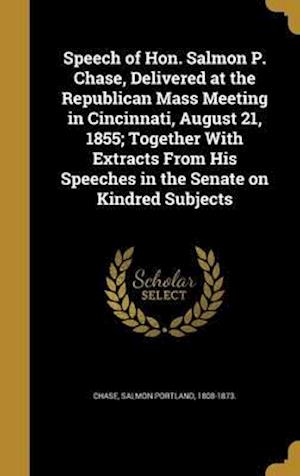 Bog, hardback Speech of Hon. Salmon P. Chase, Delivered at the Republican Mass Meeting in Cincinnati, August 21, 1855; Together with Extracts from His Speeches in t