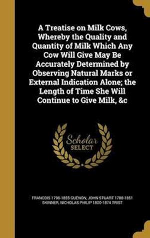 Bog, hardback A Treatise on Milk Cows, Whereby the Quality and Quantity of Milk Which Any Cow Will Give May Be Accurately Determined by Observing Natural Marks or E af Nicholas Philip 1800-1874 Trist, John Stuart 1788-1851 Skinner, Francois 1796-1855 Guenon