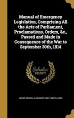 Manual of Emergency Legislation, Comprising All the Acts of Parliament, Proclamations, Orders, &C., Passed and Made in Consequence of the War to Septe af Alexander 1857-1942 Pulling