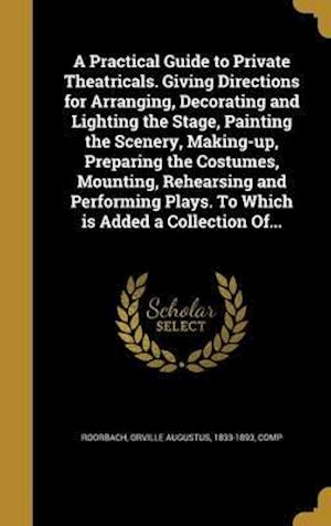 Bog, hardback A Practical Guide to Private Theatricals. Giving Directions for Arranging, Decorating and Lighting the Stage, Painting the Scenery, Making-Up, Prepari
