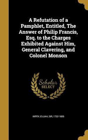 Bog, hardback A   Refutation of a Pamphlet, Entitled, the Answer of Philip Francis, Esq. to the Charges Exhibited Against Him, General Clavering, and Colonel Monson