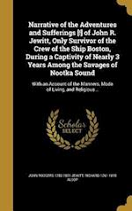 Narrative of the Adventures and Sufferings [!] of John R. Jewitt, Only Survivor of the Crew of the Ship Boston, During a Captivity of Nearly 3 Years A af Richard 1761-1815 Alsop, John Rodgers 1783-1821 Jewitt