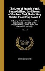 The Lives of Francis North, Baron Guilford, Lord Keeper of the Great Seal, Under King Charles II and King James II af Roger 1653-1734 North