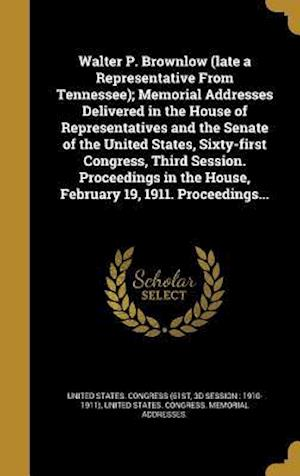 Bog, hardback Walter P. Brownlow (Late a Representative from Tennessee); Memorial Addresses Delivered in the House of Representatives and the Senate of the United S
