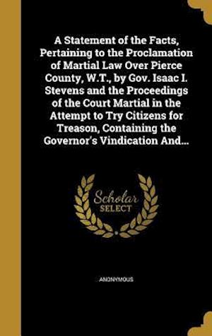 Bog, hardback A Statement of the Facts, Pertaining to the Proclamation of Martial Law Over Pierce County, W.T., by Gov. Isaac I. Stevens and the Proceedings of the