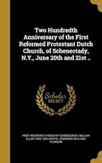 Two Hundredth Anniversary of the First Reformed Protestant Dutch Church, of Schenectady, N.Y., June 20th and 21st ..
