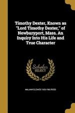 Timothy Dexter, Known as Lord Timothy Dexter, of Newburyport, Mass. an Inquiry Into His Life and True Character af William Cleaves 1823-1903 Todd