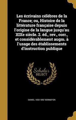 Bog, hardback Les Ecrivains Celebres de La France; Ou, Histoire de La Litterature Francaise Depuis L'Origine de La Langue Jusqu'au Xixe Siecle. 2. Ed., REV., Corr., af Daniel 1832-1897 Bonnefon