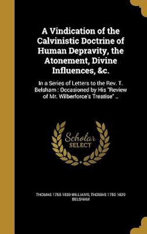 Bog, hardback A   Vindication of the Calvinistic Doctrine of Human Depravity, the Atonement, Divine Influences, &C. af Thomas 1755-1839 Williams, Thomas 1750-1829 Belsham