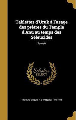 Bog, hardback Tablettes D'Uruk A L'Usage Des Pretres Du Temple D'Anu Au Temps Des Seleucides; Tome 6