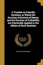 A Treatise on Friendly Societies, in Which the Doctrine of Interest of Money and the Doctrine of Probability Are Practically Applied to the Affairs of af Charles 1794-1881 Ansell